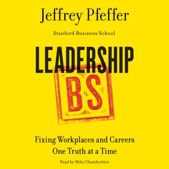 Leadership BS: Fixing Workplaces and Careers One Truth at a Time, Jeffrey Pfeffer
