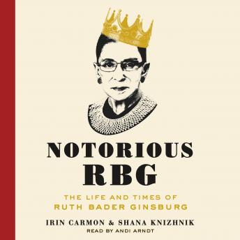 Download Notorious RBG: The Life and Times of Ruth Bader Ginsburg by Irin Carmon, Shana Knizhnik