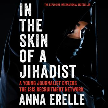 In the Skin of a Jihadist: A Young Journalist Enters the ISIS Recruitment Network, Anna Erelle, Erin Potter