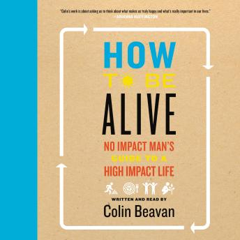 How to Be Alive: A Guide to the Kind of Happiness That Helps the World, Colin Beavan