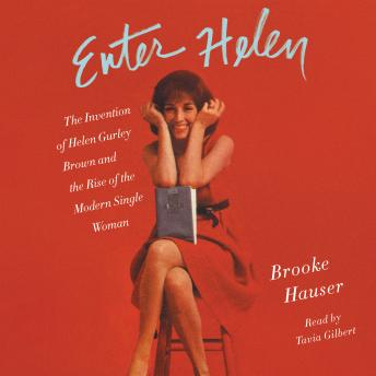 Enter Helen: The Invention of Helen Gurley Brown and the Rise of the Modern Single Woman, Brooke Hauser
