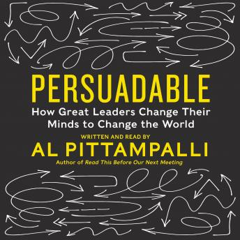 Persuadable: How Great Leaders Change Their Minds to Change The World, Al Pittampalli