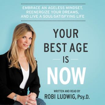 Your Best Age Is Now: Embrace an Ageless Mindset, Reenergize Your Dreams, and Live a Soul-Satisfying Life, Robi Ludwig