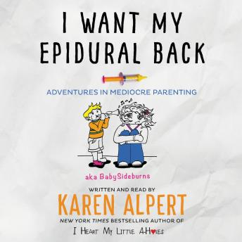 Download I Want My Epidural Back: Adventures in Mediocre Parenting by Karen Alpert