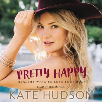 Pretty Happy: Healthy Ways to Love Your Body, Kate Hudson