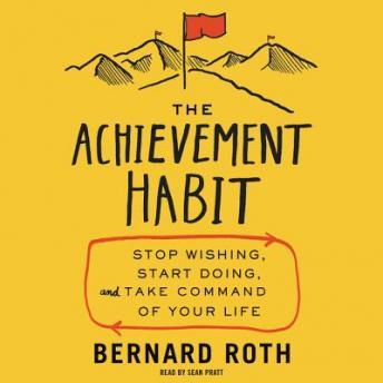 Achievement Habit: Stop Wishing, Start Doing, and Take Command of Your Life, Bernard Roth