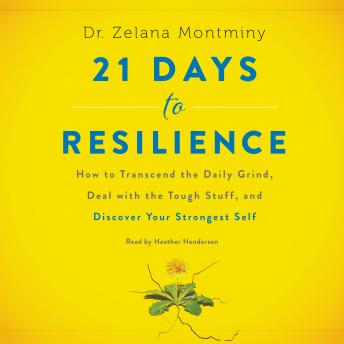 21 Days to Resilience: How to Transcend the Daily Grind, Deal with the Tough Stuff, and Discover Your Strongest Self, Zelana Montminy