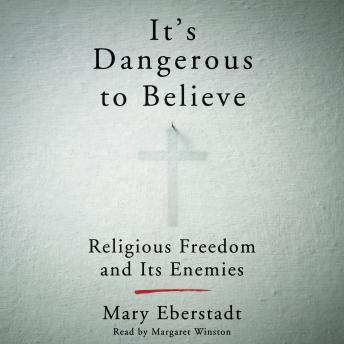It's Dangerous to Believe: Religious Freedom and Its Enemies, Mary Eberstadt