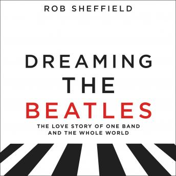 Dreaming the Beatles: The Love Story of One Band and the Whole World, Rob Sheffield
