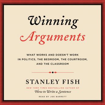 Winning Arguments: What Works and Doesn't Work in Politics, the Bedroom, the Courtroom, and the Classroom, Stanley Fish