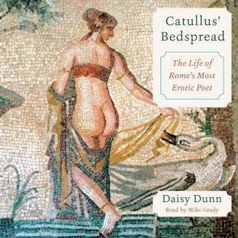 Catullus' Bedspread: The Life of Rome's Most Erotic Poet, Daisy Dunn