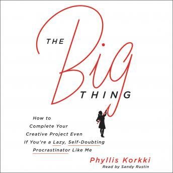 Big Thing: How to Complete Your Creative Project Even if You're a Lazy, Self-Doubting Procrastinator Like Me, Phyllis Korkki