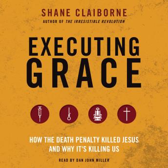Executing Grace: How the Death Penalty Killed Jesus and Why It's Killing Us, Shane Claiborne