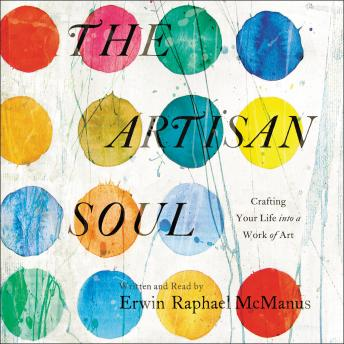 Artisan Soul: Crafting Your Life into a Work of Art, Erwin Raphael McManus