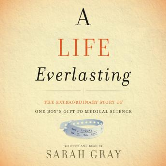 Life Everlasting: The Extraordinary Story of One Boy's Gift to Medical Science, Sarah Gray