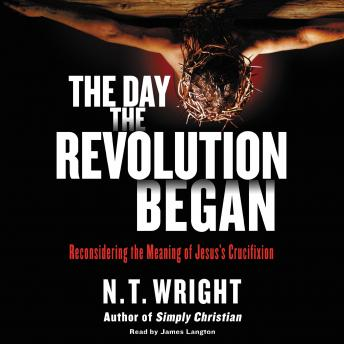 Day the Revolution Began: Reconsidering the Meaning of Jesus's Crucifixion, N. T. Wright