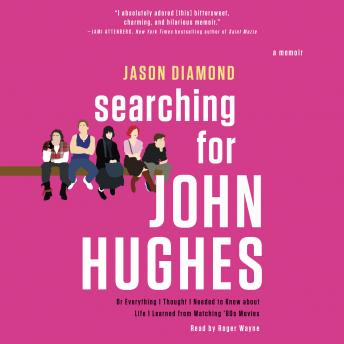 Searching for John Hughes: Or Everything I Thought I Needed to Know about Life I Learned from Watching '80s Movies, Jason Diamond