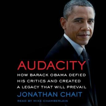 Audacity: How Barack Obama Defied his Critics and Created a Legacy That Will Prevail, Jonathan Chait