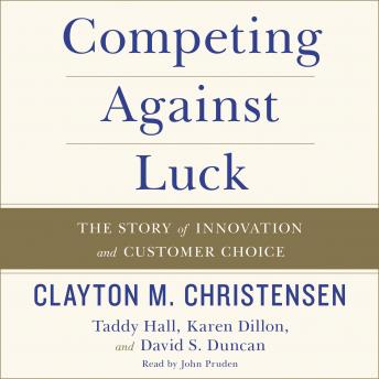 Competing Against Luck: The Story of Innovation and Customer Choice, David S. Duncan, Karen Dillon, Taddy Hall, Clayton M. Christensen