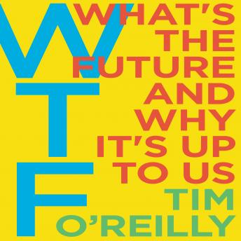 Download WTF?: What's the Future and Why It's Up to Us by Tim O'Reilly