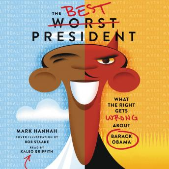 Best Worst President: What the Right Gets Wrong About Barack Obama, Mark Hannah