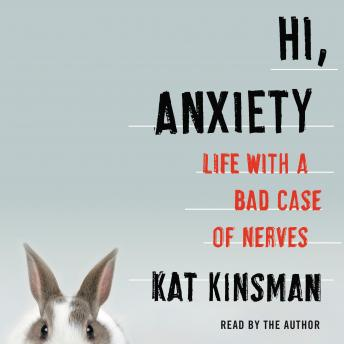 Hi, Anxiety: Life With a Bad Case of Nerves, Kat Kinsman