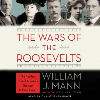 Wars of the Roosevelts: The Ruthless Rise of America's Greatest Political Family, William J. Mann