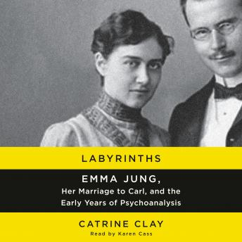 Labyrinths: Emma Jung, Her Marriage to Carl, and the Early Years of Psychoanalysis, Catrine Clay