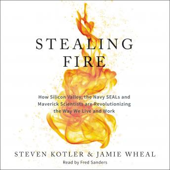 Download Stealing Fire: How Silicon Valley, the Navy SEALs, and Maverick Scientists Are Revolutionizing the Way We Live and Work by Steven Kotler, Jamie Wheal