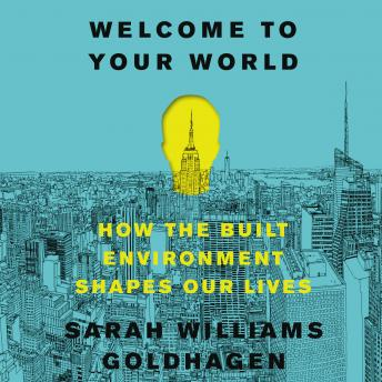 Welcome to Your World: How the Built Environment Shapes Our Lives, Sarah Williams Goldhagen