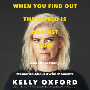 When You Find Out the World is Against You: And Other Funny Memories About Awful Moments, Kelly Oxford
