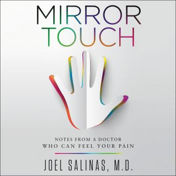 Mirror Touch: Notes from a Doctor Who Can Feel Your Pain, Joel Salinas M.D.