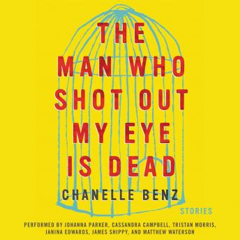 Man Who Shot Out My Eye Is Dead: Stories, Chanelle Benz