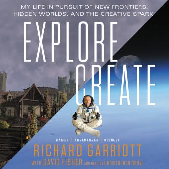 Explore/Create: My Life in Pursuit of New Frontiers, Hidden Worlds, and the Creative Spark, Richard Garriott, David Fisher