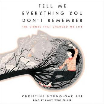 Tell Me Everything You Don't Remember: The Stroke That Changed My Life, Christine Hyung-Oak Lee