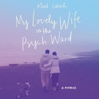 My Lovely Wife in the Psych Ward: A Memoir, Mark Lukach