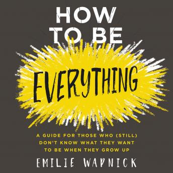How to Be Everything: A Guide for Those Who (Still) Don't Know What They Want to Be When They Grow Up, Emilie Wapnick