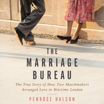 Marriage Bureau: The True Story of How Two Matchmakers Arranged Love in Wartime London, Penrose Halson