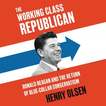 Download Working Class Republican: Ronald Reagan and the Return of Blue-Collar Conservatism by Henry Olsen