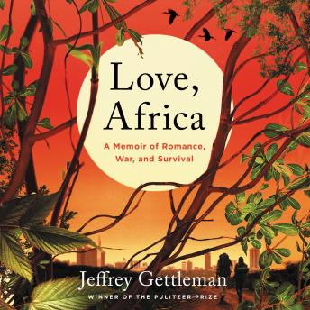 Download Love, Africa: A Memoir of Romance, War, and Survival by Jeffrey Gettleman