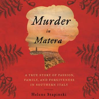 Murder In Matera: A True Story of Passion, Family, and Forgiveness in Southern Italy, Helene Stapinski