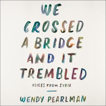 Download We Crossed a Bridge and It Trembled: Voices from Syria by Wendy Pearlman