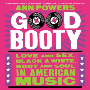 Good Booty: Love and Sex, Black and White, Body and Soul in American Music, Ann Powers