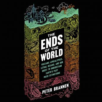 Download Ends of the World: Volcanic Apocalypses, Lethal Oceans, and Our Quest to Understand Earth's Past Mass Extinctions by Peter Brannen