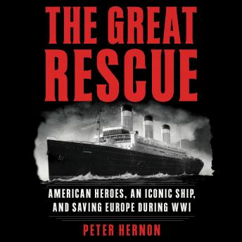 Great Rescue: American Heroes, an Iconic Ship, and the Race to Save Europe in WWI, Peter Hernon