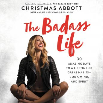 Badass Life: 30 Amazing Days to a Lifetime of Great Habits--Body, Mind, and Spirit, Christmas Abbott