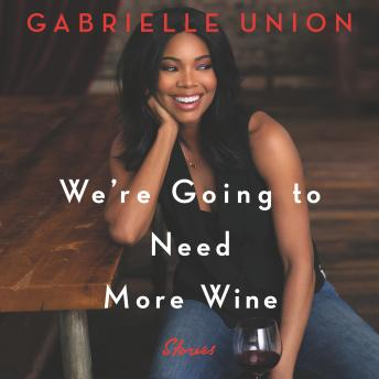 We're Going to Need More Wine: Stories That Are Funny, Complicated, and True, Gabrielle Union
