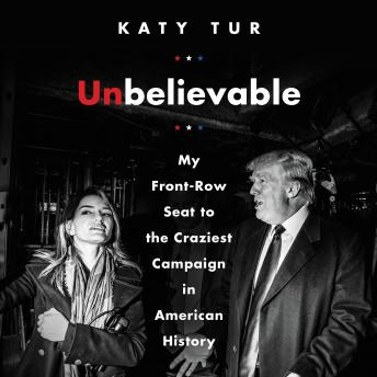 Download Unbelievable: My Front-Row Seat to the Craziest Campaign in American History by Katy Tur