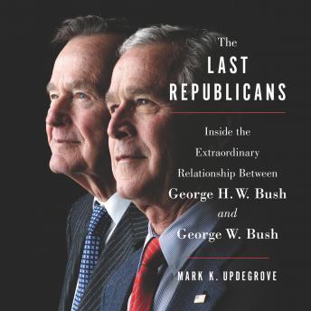 Last Republicans: Inside the Extraordinary Relationship Between George H.W. Bush and George W. Bush, Mark K. Updegrove