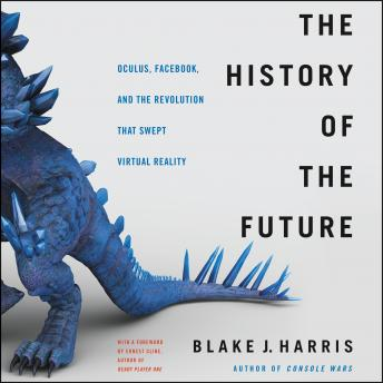 Download History of the Future: Oculus, Facebook, and the Revolution That Swept Virtual Reality by Blake J. Harris